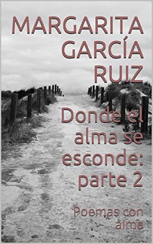 Donde el alma se esconde: parte 2: Poemas con alma por Margarita García Ruiz