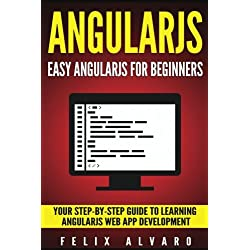 ANGULARJS: Easy AngularJS For Beginners, Your Step-By-Step Guide to AngularJS Web Application Development (AngularJS Series)