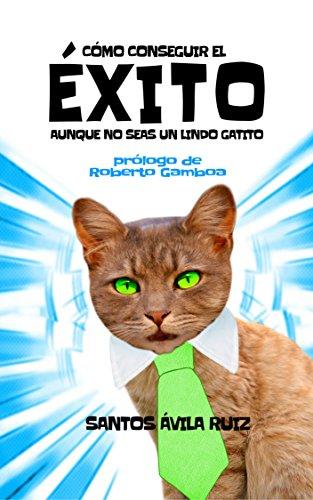 Como conseguir el éxito aunque no seas un lindo gatito por Santos Ávila Ruiz