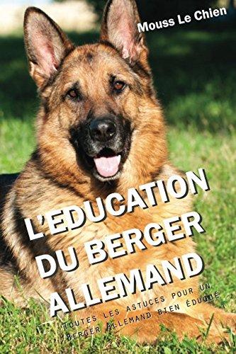 L'EDUCATION DU BERGER ALLEMAND: Toutes les astuces pour un Berger Allemand bien éduqué par Mouss Le Chien