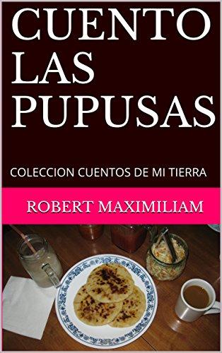CUENTO LAS PUPUSAS: COLECCION CUENTOS DE MI TIERRA por ROBERT Maximiliam