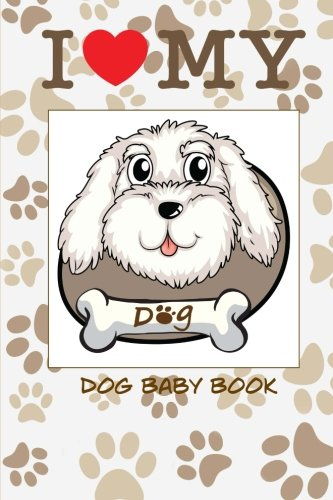 I Love My Dog Baby Book: Baby scrapbook for your dog. Create memories with your own baby dog book. (Blank Journal)