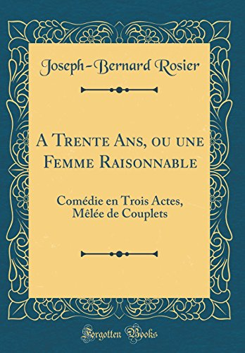 A Trente ANS, Ou Une Femme Raisonnable: Comedie En Trois Actes, Melee de Couplets (Classic Reprint)