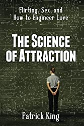 The Science of Attraction: Flirting, Sex, and How to Engineer Love by Patrick King (2015-10-22)