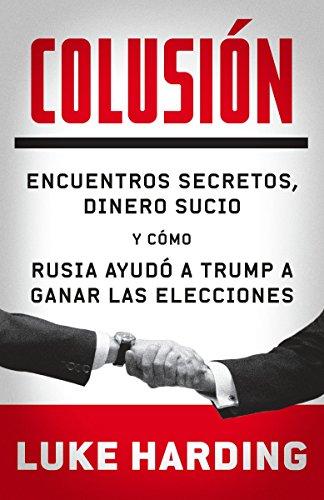 Colusión: Encuentros Secretos, Dinero Sucio Y Cómo Rusia Ayudó a Trump a Ganar Las Elecciones