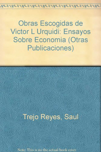 Obras Escogidas de Victor L Urquidi: Ensayos Sobre Economia (Otras Publicaciones) por Saul Trejo Reyes