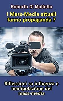 I Mass-Media attuali fanno propaganda?: Riflessioni su influenza e manipolazione dei mass-media (Italian Edition) by [Di Molfetta, Roberto]