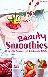 Beauty Smoothies: Die besten Smoothie-Rezepte zum Abnehmen & Wohlfühlen für alle Jahrenzeiten mit Schönheitseffekt (Gesund & Fit mit Smoothies 6)