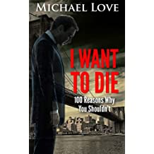 I Want To DIE: 100 Reasons Why You Shouldn't (My Battle With Depression, Hating Myself, Hating Everything, And The Road To Recovery) (English Edition)