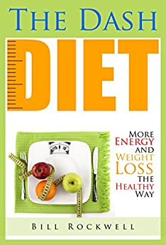 Dash Diet: More Energy, Weight Loss the Healthy Way, Lower Cholesterol, Lower Blood Pressure and Fat Loss Without Medication ( Dash Diet, Fat Loss, Belly ... Healthy and a Better You.) (English Edition) par [Rockwell, Bill]