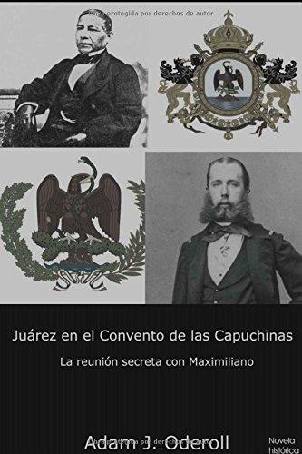 Descargar Libro Juárez en el Convento de las Capuchinas: La reunión secreta con Maximiliano de Adam J. Oderoll