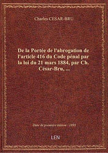 De la Portée de l'abrogation de l'article 416 du Code pénal par la loi du 21 mars 1884, par Ch. Césa