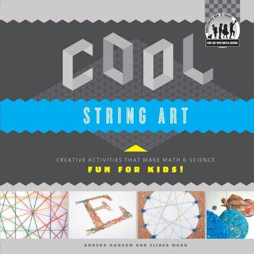 Cool String Art: Creative Activities That Make Math & Science Fun for Kids!: Creative Activities That Make Math & Science Fun for Kids! (Cool Art With Math & Science) (Handwerk Kinder Für Cool)