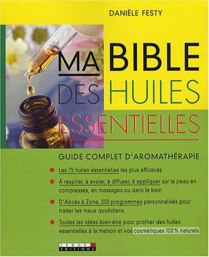 Ma bible des huiles essentielles : Guide complet d'aromathérapie par Danièle Festy