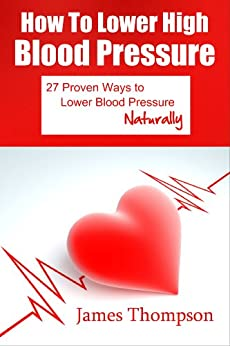 How to Lower High Blood Pressure: 27 Proven Ways to Lower Blood Pressure Naturally (English Edition) par [Thompson, James]