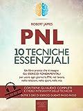 libro PNL. 10 tecniche essenziali: Un libro pratico che ti insegna gli esercizi fondamentali per usare ogni giorno la PNL nel lavoro, nelle relazioni, nello sport, nella vita