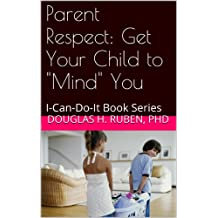 """Parent Respect: Get Your Child to """"Mind"""" You: I-Can-Do-It Book Series (English Edition)"""