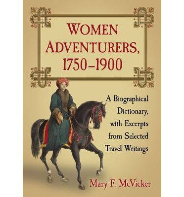 [ WOMEN ADVENTURERS, 1750-1900: A BIOGRAPHICAL DICTIONARY, WITH EXCERPTS FROM SELECTED TRAVEL WRITINGS ] Women Adventurers, 1750-1900: A Biographical Dictionary, with Excerpts from Selected Travel Writings By McVicker, Mary F ( Author ) Jan-2013 [ Paperback ]