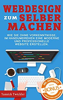 Webdesign zum Selbermachen: Wie Sie ohne Vorkenntnisse und im Handumdrehen eine moderne und professionelle Website erstellen ( Webseiten erstellen, Wordpress, Online Marketing, Webdesign ) von [Twickler, Yannick]