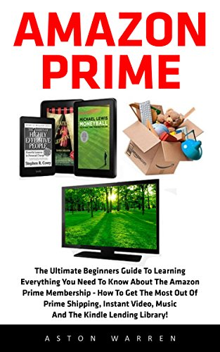 Amazon Prime: The Ultimate Beginners Guide To Learning Everything You Need To...