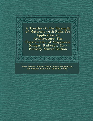 A Treatise On the Strength of Materials with Rules for Application in Architecture: The Construction of Suspension Bridges, Railways, Etc - Primary Source Edition by Barlow, Peter, Willis, Robert, Hodgkinson, Eaton (2013) Paperback