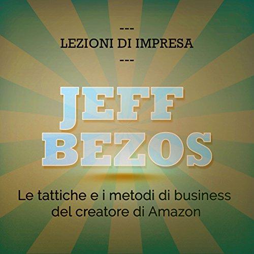 Jeff Bezos: Le tattiche e i metodi di business del creatore di Amazon (Lezioni di impresa)  Audiolibri