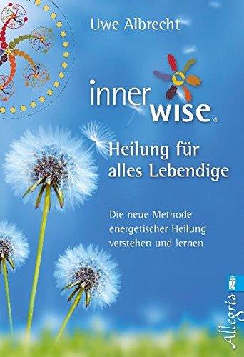 Inner Wise Heilung für alles Lebendige: Die neue Methode energetischer Heilung verstehen und lernen