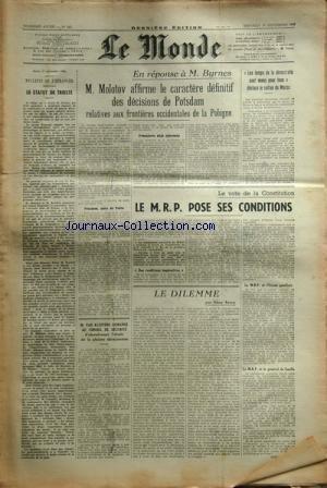 MONDE (LE) [No 541] du 18/09/1946 - m. van kleffens demande au conseil de securite d'abandonner l'etude de la plainte ukrainienne - le dilemme par roure le vote de la constitution - le m.p.r. pose ses conditions - les temps de la democratie sont venus pour tous - declaure le sultan du maroc - en reponse a m. byrnes - molotov affirme le caractere definitif des decisions de potsdam relatives aux frontieres occidentales de la pologne - le statut de trieste