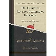 Des Claudius Rutilius Namatianus Heimkehr: Übersetzt und Erlaeutert (Classic Reprint)