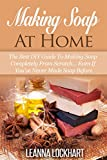 Making Soap At Home: The Best DIY Guide To Making Soap Completely From Scratch... Even If You've Never Made Soap Before (DIY Beauty Collection Book 5)