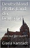 Deutschland ist das Land der Deutschen: Alles nur geträumt ?