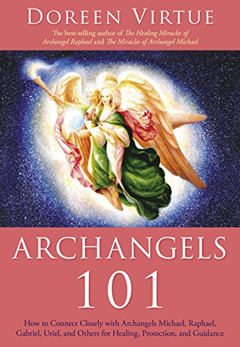 Archangels 101: How to Connect Closely with Archangels Michael, Raphael, Uriel, Gabriel and Others for Healing, Protection, and Guidan