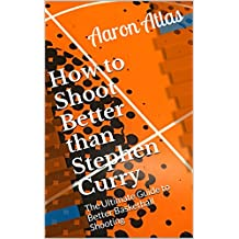 How to Shoot Better than Stephen Curry: The Ultimate Guide to Better Basketball Shooting (English Edition)