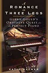 A Romance on Three Legs: Glenn Gould's Obsessive Quest for the Perfect Piano by Katie Hafner (2008-06-10)