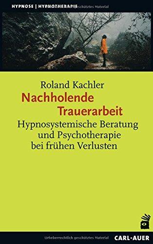 Nachholende Trauerarbeit: Hypnosystemische Beratung und Psychotherapie bei frühen Verlusten (Hypnose und Hypnotherapie)