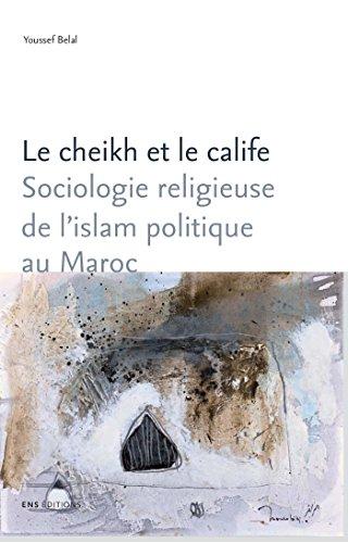 Le cheikh et le calife: Sociologie religieuse de l'islam politique au Maroc (Sociétés, Espaces, Temps) par Youssef Belal