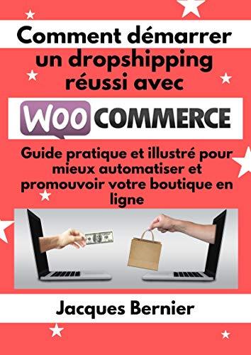 Couverture du livre Comment démarrer un dropshipping réussi avec WooCommerce: Guide pratique et illustré pour mieux automatiser et promouvoir votre boutique en ligne