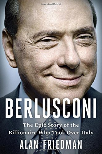 Berlusconi: The Epic Story of the Billionaire Who Took Over Italy by Alan Friedman (2015-10-20)