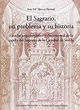 El Sagrario, un problema y su historia: Estudio arquitectónico y documental de la capilla del Sagrario de la Catedral de Sevilla. (Colección Premio Focus-Abengoa y Premio Javier Benjumea)