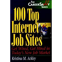 100 Top Internet Job Sites: Get Wired, Get Hired in Today's New Job Market (Career Savvy) by Kristina M. Ackley (2000-04-07)
