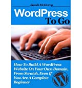 Wordpress to Go: How to Build a Wordpress Website on Your Own Domain, from Scratch, Even If You Are a Complete Beginner (Paperback) - Common