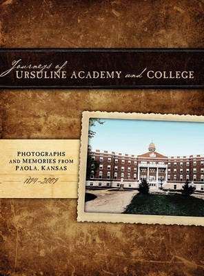 [(Journeys of Ursuline Academy & College : Photographs and Memories from Paola, Kansas 1894-2009)] [By (author) Miami County Historical & Genealogy Society and Museum (Miam] published on (February, 2011)