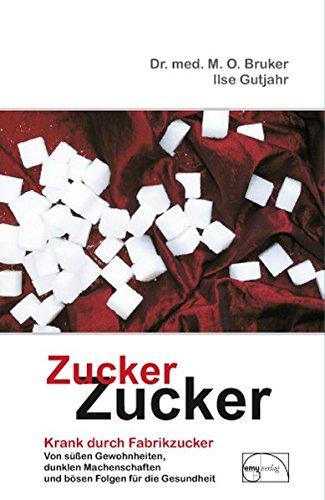 Zucker, Zucker: ... krank durch Fabrikzucker. Von süssen Gewohnheiten, dunklen Machenschaften und bösen Folgen für unsere Gesundheit (Aus der Sprechstunde)