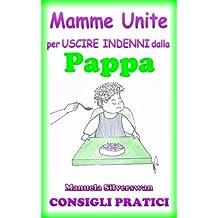 Mamme Unite per uscire indenni dalla Pappa (Mamme Unite per uscire indenni da Pappa, Pianto, Capricci, Vasino, Nanna Vol. 1) (Italian Edition)