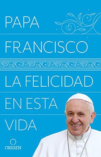 La felicidad en esta vida por Papa Francisco