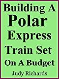 Building A Polar Express Train Set On A Budget
