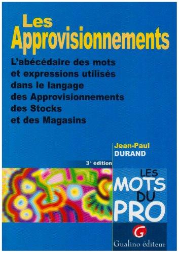 Les approvisionnements. : L'abécédaire des mots et expressions utilisés dans le langage des approvisionnements des stocks et des magasins, 3ème édition