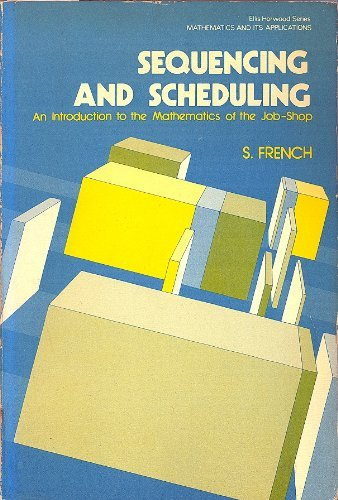 Sequencing and Scheduling: An Introduction to the Mathematics of the Job-shop (Mathematics and its Applications) by Simon French (1982-03-17)