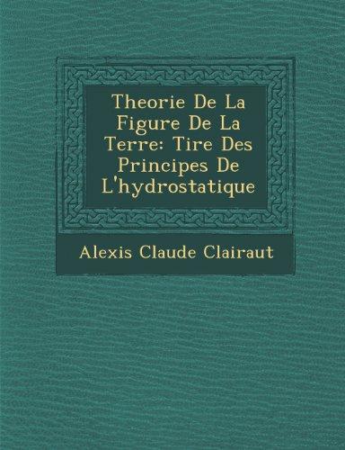 Theorie de La Figure de La Terre: Tir E Des Principes de L'Hydrostatique par Alexis Claude Clairaut