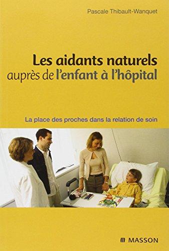 Les aidants naturels auprès de l'enfant à l'hôpital: La place des proches dans la relation de soin par Pascale Thibault Wanquet